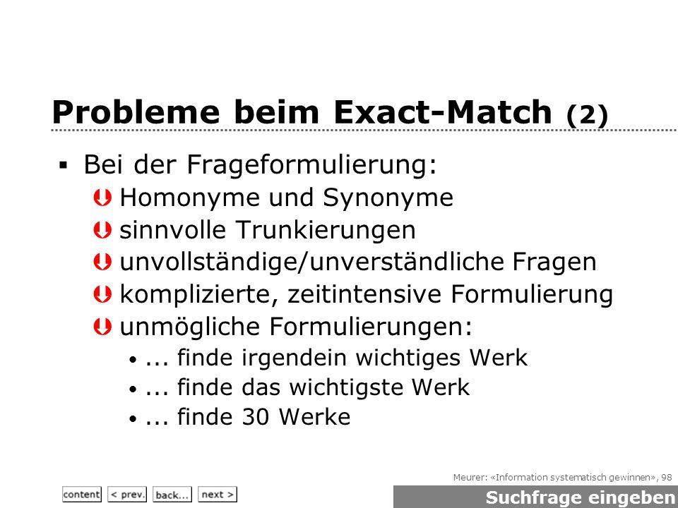 Meurer: «Information systematisch gewinnen», 98 Probleme beim Exact-Match (2)  Bei der Frageformulierung:  Homonyme und Synonyme  sinnvolle Trunkierungen  unvollständige/unverständliche Fragen  komplizierte, zeitintensive Formulierung  unmögliche Formulierungen:...