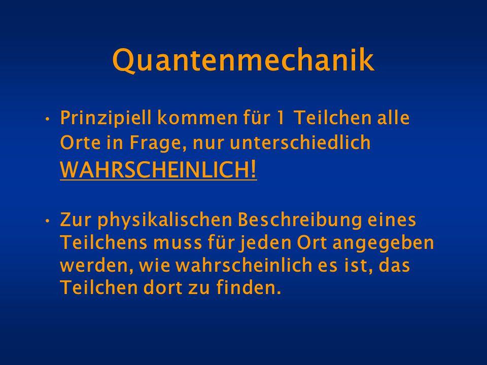 Quantenmechanik Prinzipiell kommen für 1 Teilchen alle Orte in Frage, nur unterschiedlich WAHRSCHEINLICH ! Zur physikalischen Beschreibung eines Teilc