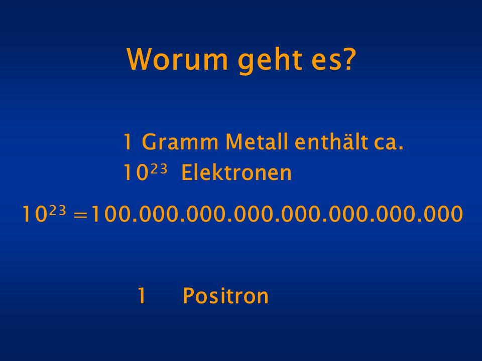 Worum geht es? 1 Gramm Metall enthält ca. 10 23 Elektronen 1 Positron 10 23 =100.000.000.000.000.000.000.000