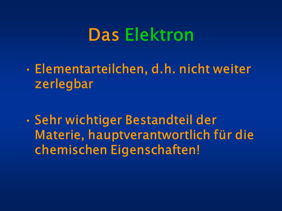 Das Elektron Elementarteilchen, d.h. nicht weiter zerlegbar Sehr wichtiger Bestandteil der Materie, hauptverantwortlich für die chemischen Eigenschaft