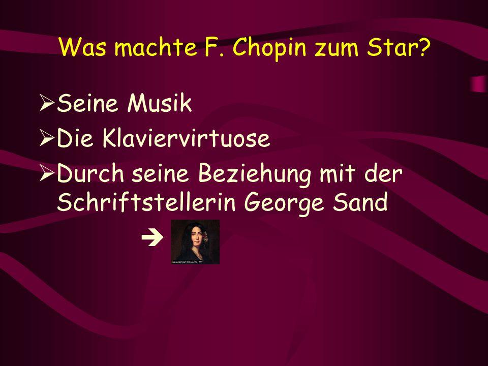 Was machte F. Chopin zum Star?  Seine Musik  Die Klaviervirtuose  Durch seine Beziehung mit der Schriftstellerin George Sand 