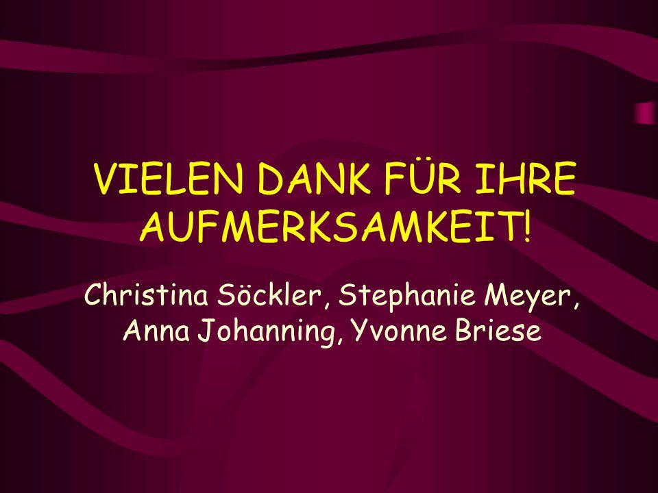 VIELEN DANK FÜR IHRE AUFMERKSAMKEIT! Christina Söckler, Stephanie Meyer, Anna Johanning, Yvonne Briese