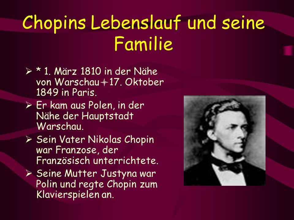 Chopins Lebenslauf und seine Familie  * 1. März 1810 in der Nähe von Warschau 17. Oktober 1849 in Paris.  Er kam aus Polen, in der Nähe der Hauptsta