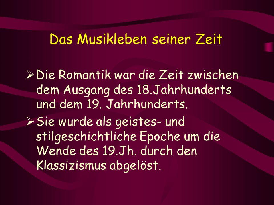 Das Musikleben seiner Zeit  Die Romantik war die Zeit zwischen dem Ausgang des 18.Jahrhunderts und dem 19. Jahrhunderts.  Sie wurde als geistes- und