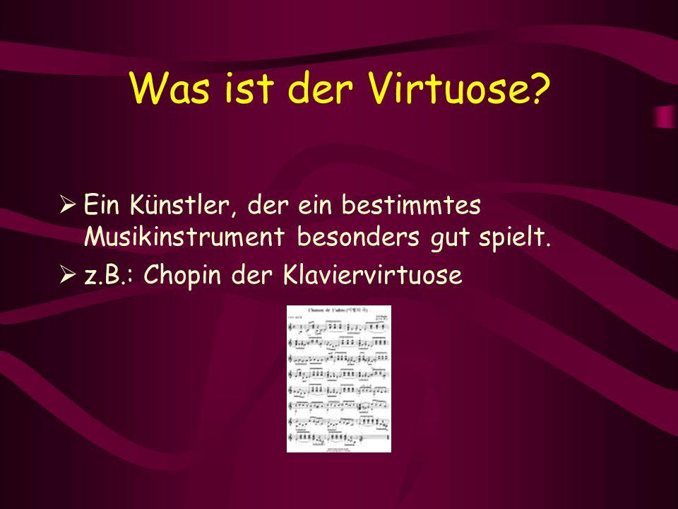 Was ist der Virtuose?  Ein Künstler, der ein bestimmtes Musikinstrument besonders gut spielt.  z.B.: Chopin der Klaviervirtuose