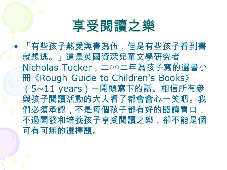享受閱讀之樂 「有些孩子熱愛與書為伍,但是有些孩子看到書 就想逃。」這是英國資深兒童文學研究者 Nicholas Tucker ,二 ○○ 二年為孩子寫的選書小 冊《 Rough Guide to Children's Books 》 ( 5~11 years )一開頭寫下的話。相信所有參 與孩子閱