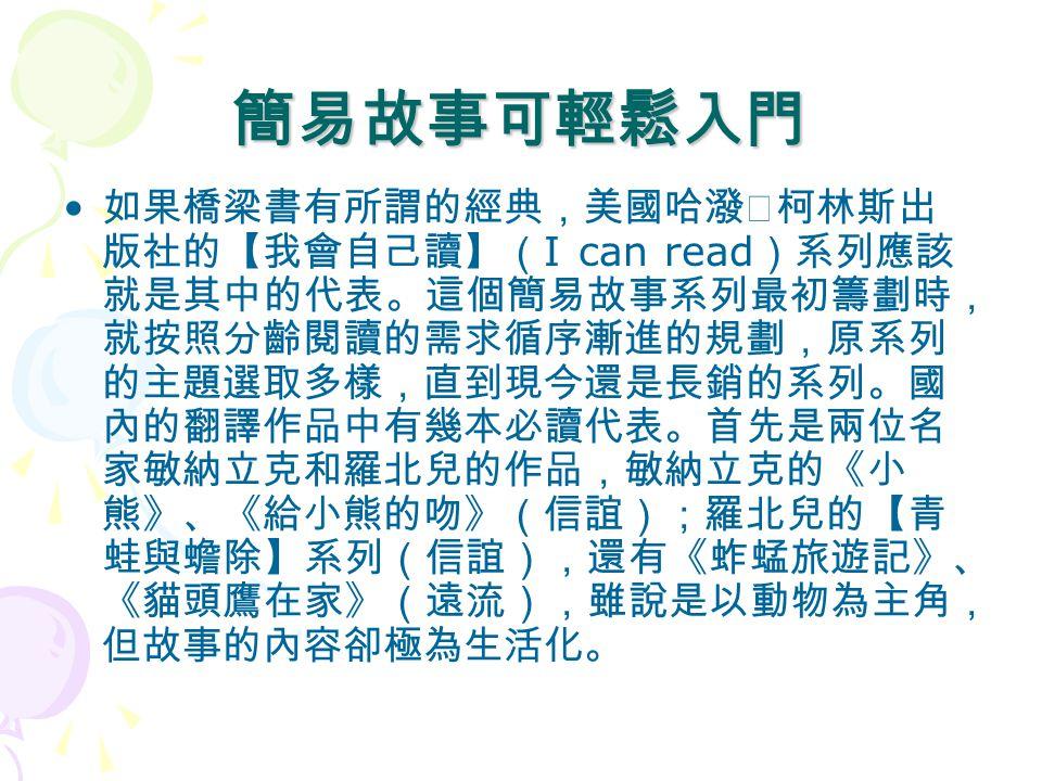 簡易故事可輕鬆入門 如果橋梁書有所謂的經典,美國哈潑‧柯林斯出 版社的【我會自己讀】( I can read )系列應該 就是其中的代表。這個簡易故事系列最初籌劃時, 就按照分齡閱讀的需求循序漸進的規劃,原系列 的主題選取多樣,直到現今還是長銷的系列。國 內的翻譯作品中有幾本必讀代表。首先是兩位名