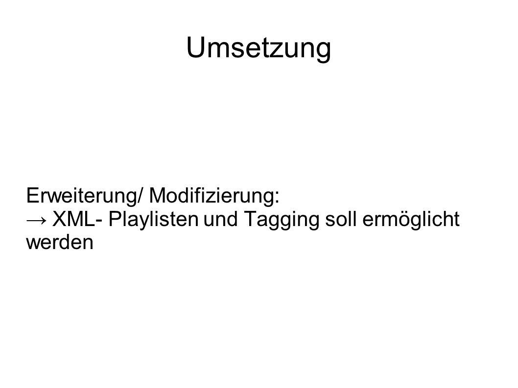 Umsetzung Erweiterung/ Modifizierung: → XML- Playlisten und Tagging soll ermöglicht werden