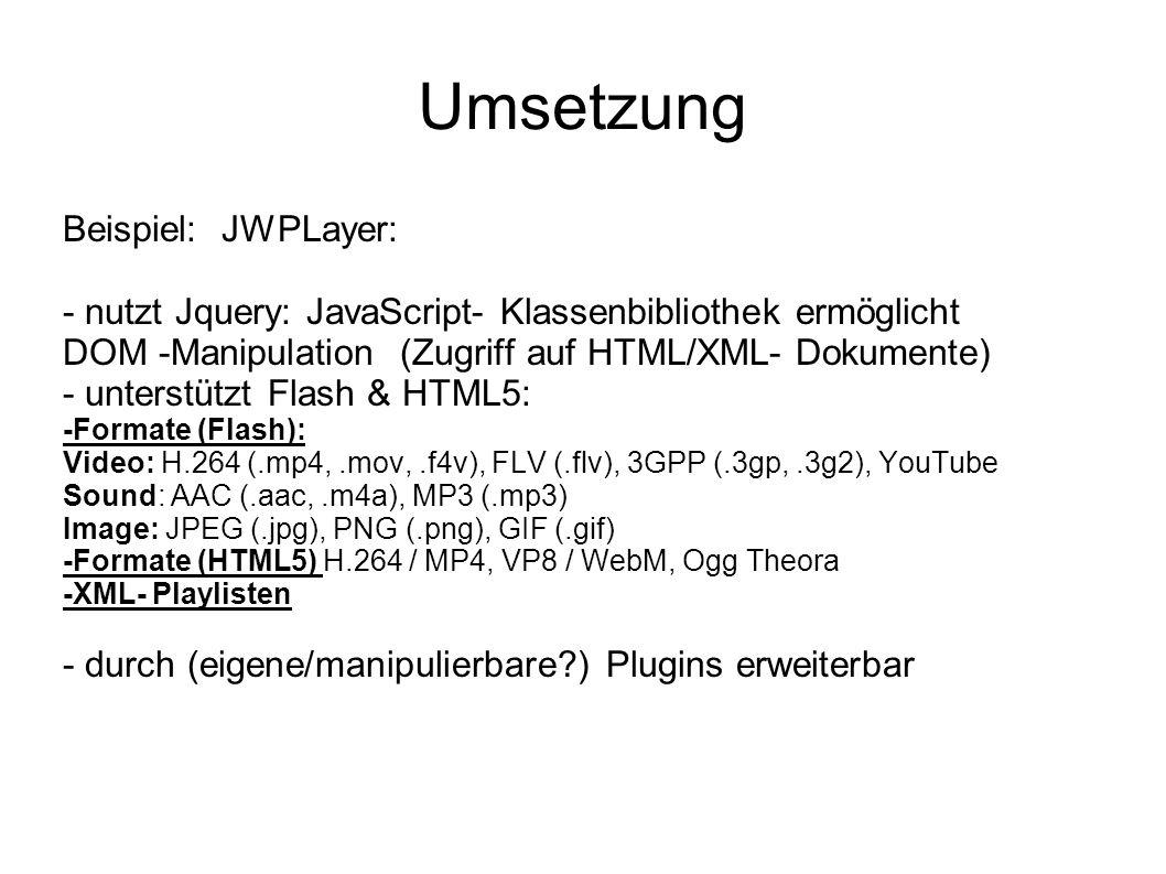 Umsetzung Beispiel: JWPLayer: - nutzt Jquery: JavaScript- Klassenbibliothek ermöglicht DOM -Manipulation (Zugriff auf HTML/XML- Dokumente) - unterstützt Flash & HTML5: -Formate (Flash): Video: H.264 (.mp4,.mov,.f4v), FLV (.flv), 3GPP (.3gp,.3g2), YouTube Sound: AAC (.aac,.m4a), MP3 (.mp3) Image: JPEG (.jpg), PNG (.png), GIF (.gif) -Formate (HTML5) H.264 / MP4, VP8 / WebM, Ogg Theora -XML- Playlisten - durch (eigene/manipulierbare ) Plugins erweiterbar