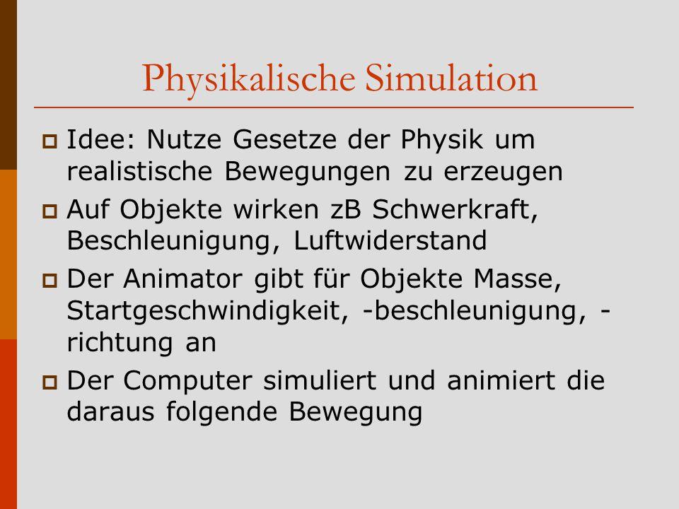 Physikalische Simulation  Idee: Nutze Gesetze der Physik um realistische Bewegungen zu erzeugen  Auf Objekte wirken zB Schwerkraft, Beschleunigung, Luftwiderstand  Der Animator gibt für Objekte Masse, Startgeschwindigkeit, -beschleunigung, - richtung an  Der Computer simuliert und animiert die daraus folgende Bewegung