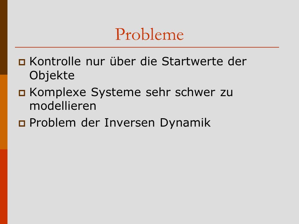 Probleme  Kontrolle nur über die Startwerte der Objekte  Komplexe Systeme sehr schwer zu modellieren  Problem der Inversen Dynamik