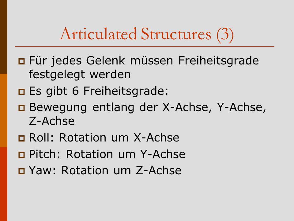 Articulated Structures (3)  Für jedes Gelenk müssen Freiheitsgrade festgelegt werden  Es gibt 6 Freiheitsgrade:  Bewegung entlang der X-Achse, Y-Achse, Z-Achse  Roll: Rotation um X-Achse  Pitch: Rotation um Y-Achse  Yaw: Rotation um Z-Achse