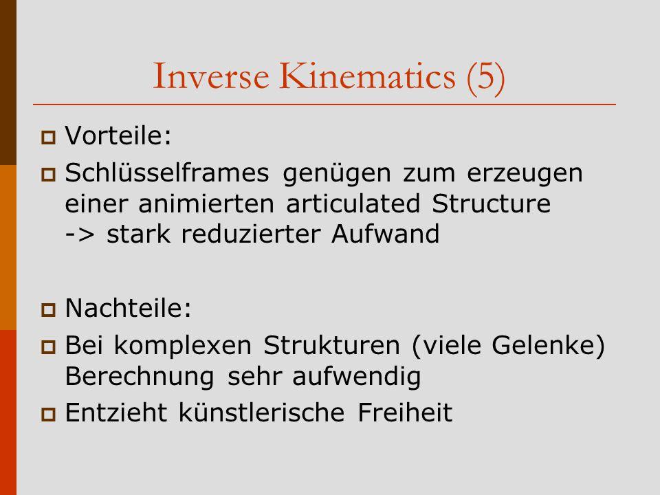 Inverse Kinematics (5)  Vorteile:  Schlüsselframes genügen zum erzeugen einer animierten articulated Structure -> stark reduzierter Aufwand  Nachteile:  Bei komplexen Strukturen (viele Gelenke) Berechnung sehr aufwendig  Entzieht künstlerische Freiheit