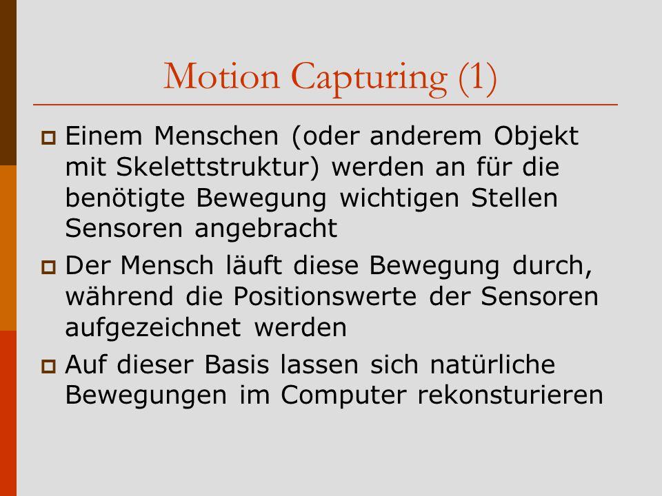Motion Capturing (1)  Einem Menschen (oder anderem Objekt mit Skelettstruktur) werden an für die benötigte Bewegung wichtigen Stellen Sensoren angebracht  Der Mensch läuft diese Bewegung durch, während die Positionswerte der Sensoren aufgezeichnet werden  Auf dieser Basis lassen sich natürliche Bewegungen im Computer rekonsturieren