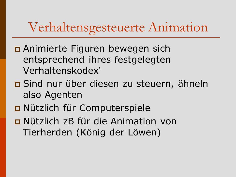 Verhaltensgesteuerte Animation  Animierte Figuren bewegen sich entsprechend ihres festgelegten Verhaltenskodex'  Sind nur über diesen zu steuern, ähneln also Agenten  Nützlich für Computerspiele  Nützlich zB für die Animation von Tierherden (König der Löwen)