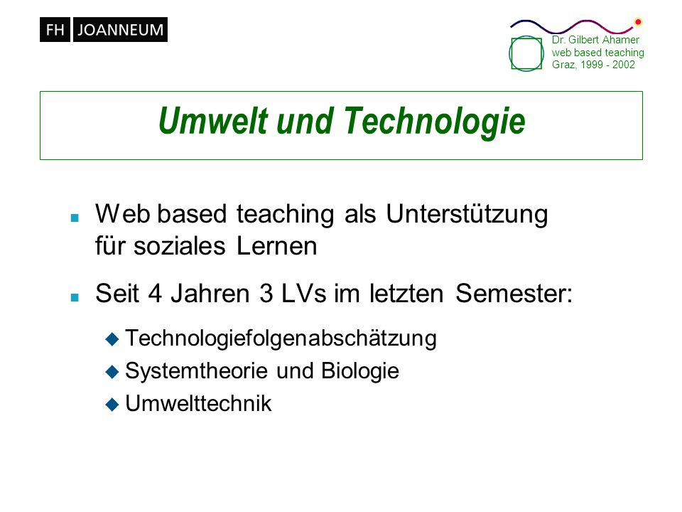 Dr. Gilbert Ahamer web based teaching Graz, 1999 - 2002 Umwelt und Technologie n Web based teaching als Unterstützung für soziales Lernen n Seit 4 Jah