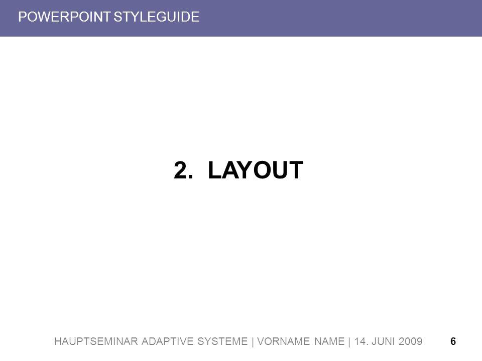 HAUPTSEMINAR ADAPTIVE SYSTEME | VORNAME NAME | 14. JUNI 20096 POWERPOINT STYLEGUIDE 2. LAYOUT