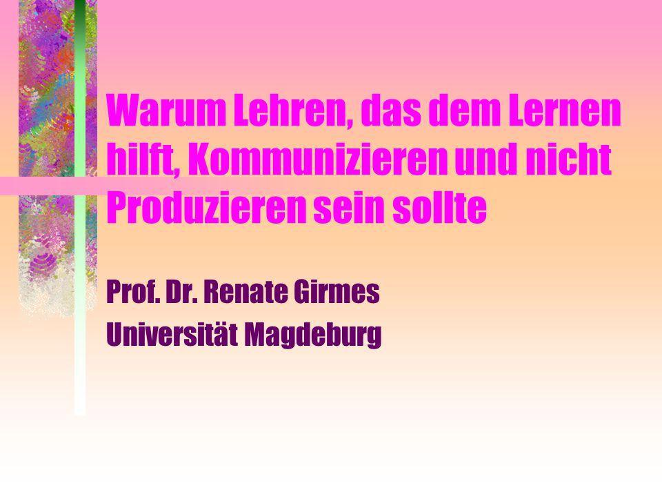 Warum Lehren, das dem Lernen hilft, Kommunizieren und nicht Produzieren sein sollte Prof. Dr. Renate Girmes Universität Magdeburg
