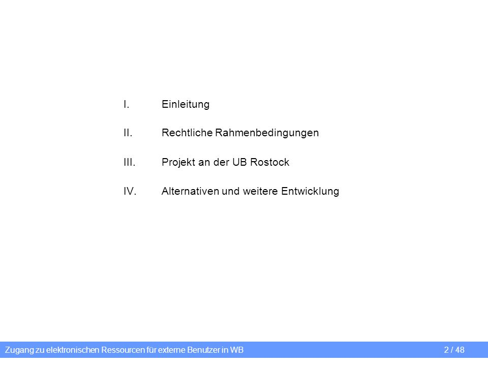 Zugang zu elektronischen Ressourcen für externe Benutzer in WB 2 / 48 I.Einleitung II.Rechtliche Rahmenbedingungen III.Projekt an der UB Rostock IV.Al