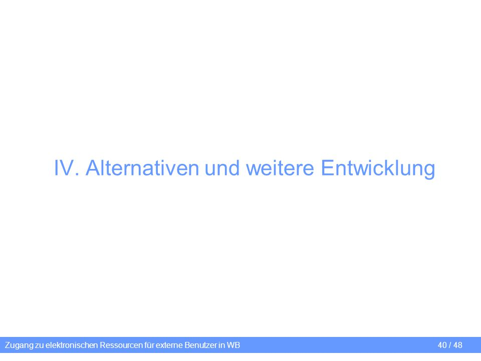 IV. Alternativen und weitere Entwicklung Zugang zu elektronischen Ressourcen für externe Benutzer in WB40 / 48