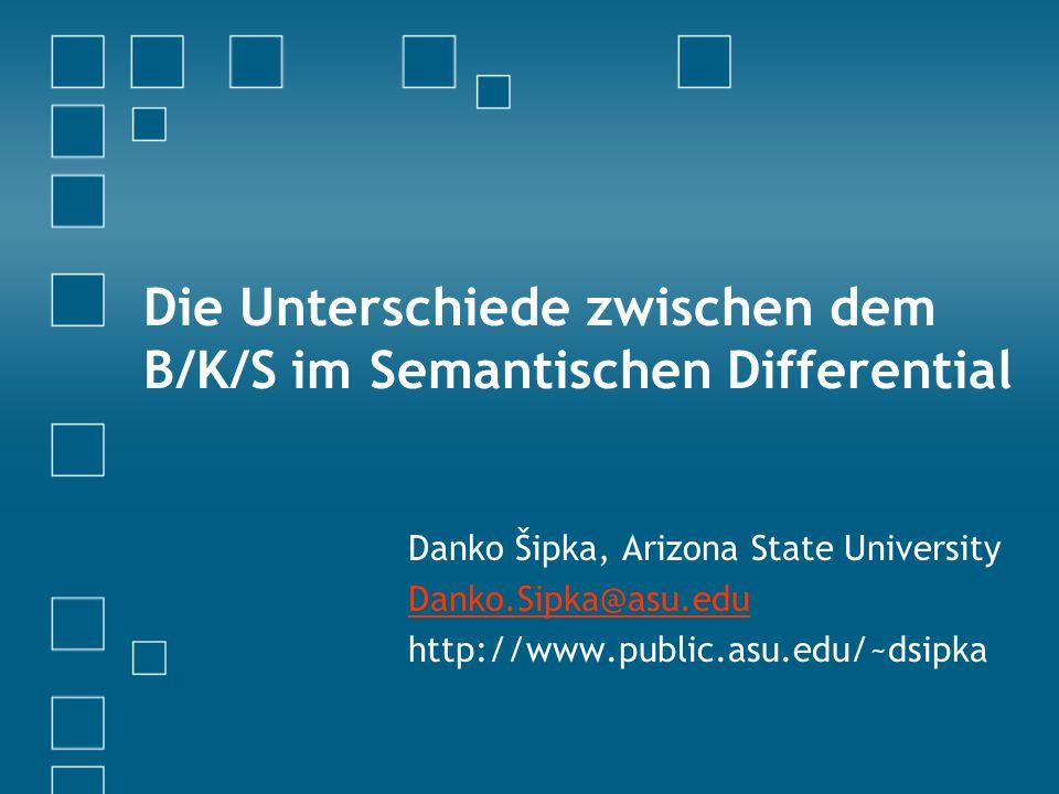 Die Unterschiede zwischen dem B/K/S im Semantischen Differential Danko Šipka, Arizona State University Danko.Sipka@asu.edu http://www.public.asu.edu/~dsipka
