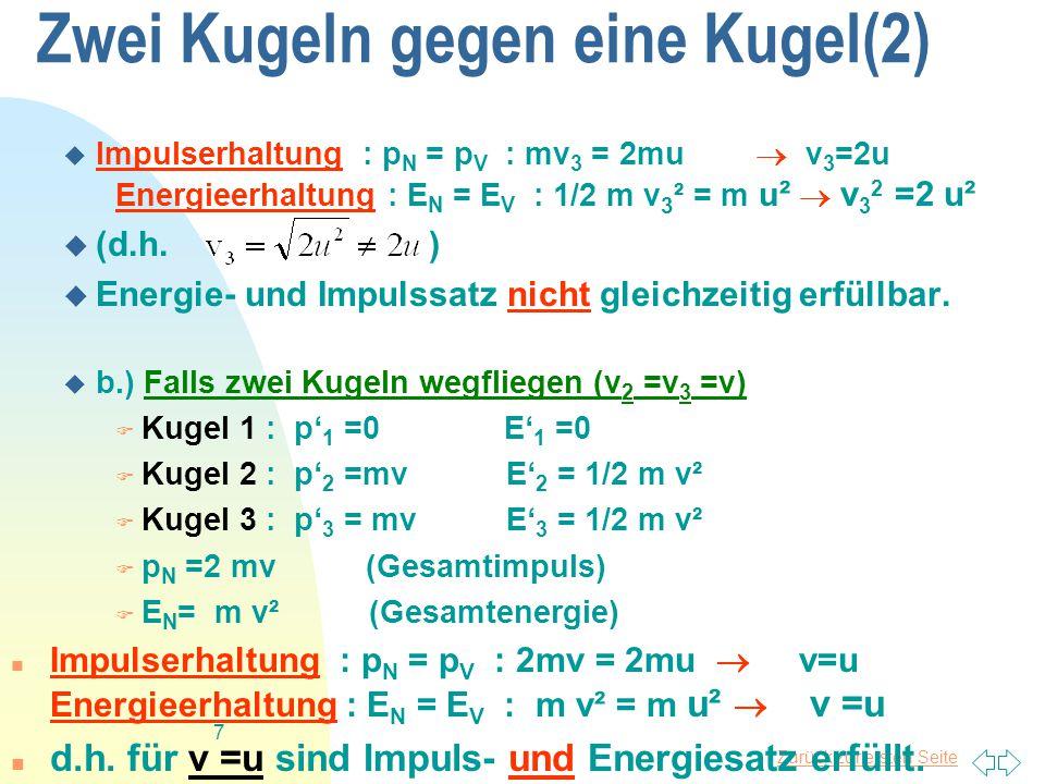 Zurück zur ersten Seite 7 Zwei Kugeln gegen eine Kugel(2)  Impulserhaltung : p N = p V : mv 3 = 2mu  v 3 =2u Energieerhaltung : E N = E V : 1/2 m v 3 ² = m u ²  v 3 2 =2 u²  (d.h.