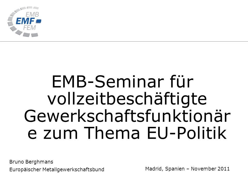 Bruno Berghmans Europäischer Metallgewerkschaftsbund Madrid, Spanien – November 2011 EMB-Seminar für vollzeitbeschäftigte Gewerkschaftsfunktionär e zum Thema EU-Politik