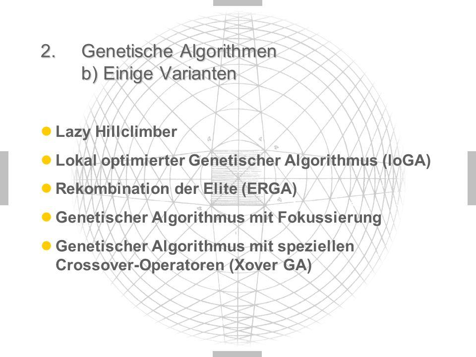 2. Genetische Algorithmen b) Einige Varianten Lazy Hillclimber Lokal optimierter Genetischer Algorithmus (loGA) Rekombination der Elite (ERGA) Genetis