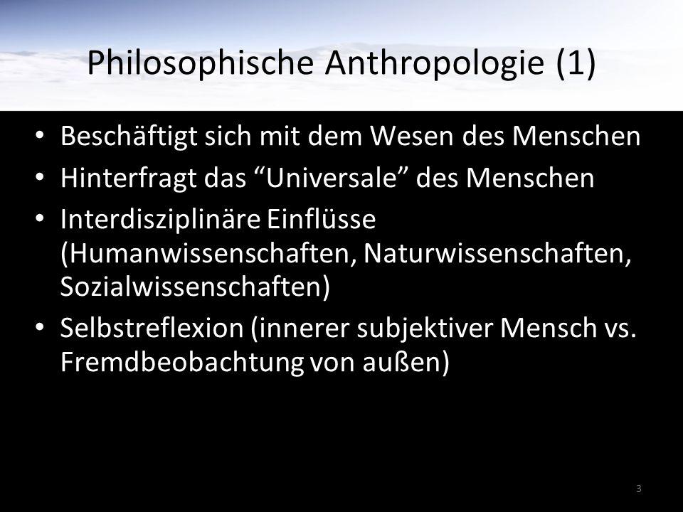 3 Philosophische Anthropologie (1) Beschäftigt sich mit dem Wesen des Menschen Hinterfragt das Universale des Menschen Interdisziplinäre Einflüsse (Humanwissenschaften, Naturwissenschaften, Sozialwissenschaften) Selbstreflexion (innerer subjektiver Mensch vs.