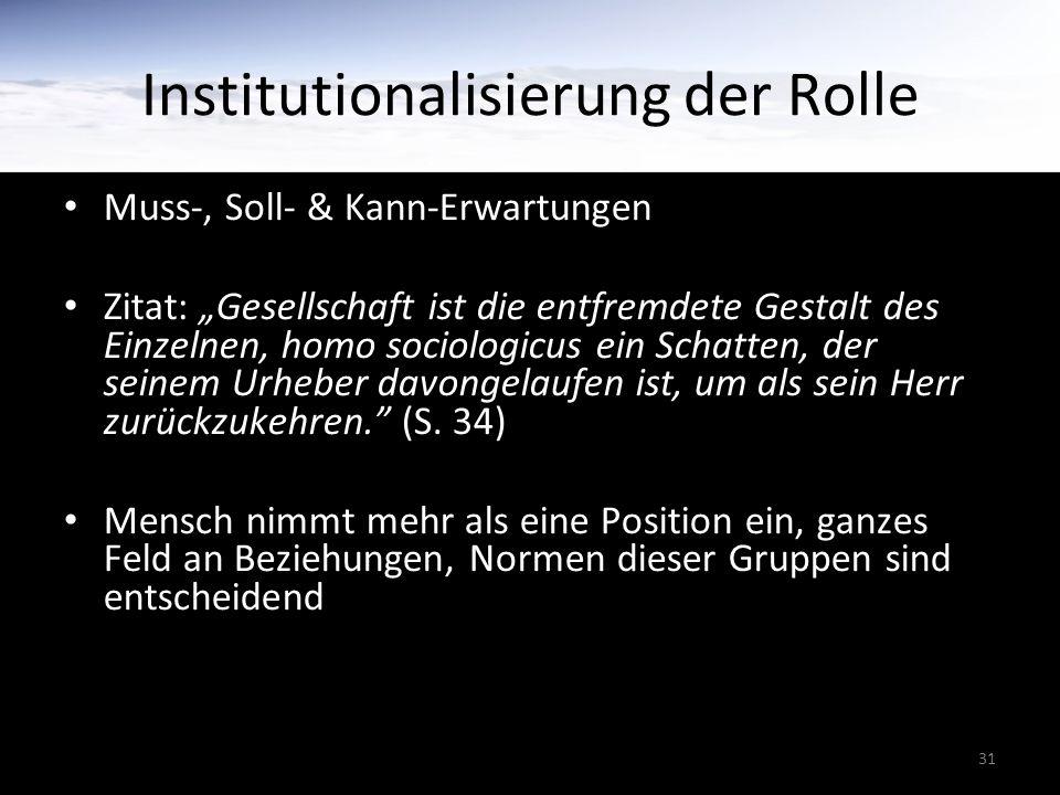 """31 Institutionalisierung der Rolle Muss-, Soll- & Kann-Erwartungen Zitat: """"Gesellschaft ist die entfremdete Gestalt des Einzelnen, homo sociologicus ein Schatten, der seinem Urheber davongelaufen ist, um als sein Herr zurückzukehren. (S."""