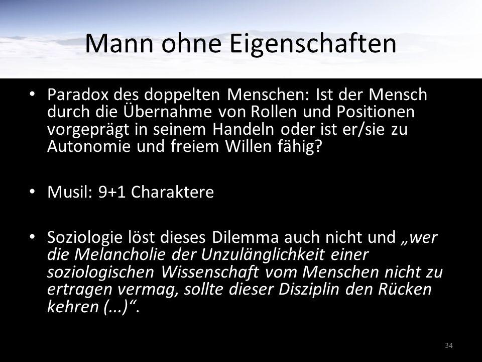34 Mann ohne Eigenschaften Paradox des doppelten Menschen: Ist der Mensch durch die Übernahme von Rollen und Positionen vorgeprägt in seinem Handeln oder ist er/sie zu Autonomie und freiem Willen fähig.