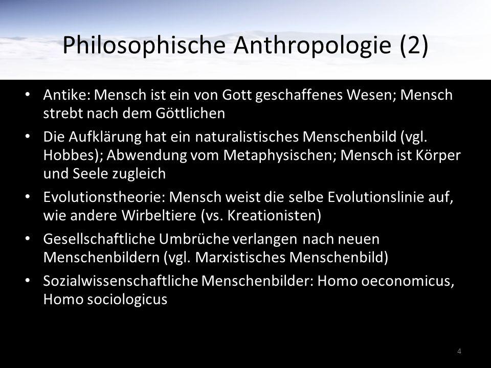4 Philosophische Anthropologie (2) Antike: Mensch ist ein von Gott geschaffenes Wesen; Mensch strebt nach dem Göttlichen Die Aufklärung hat ein naturalistisches Menschenbild (vgl.