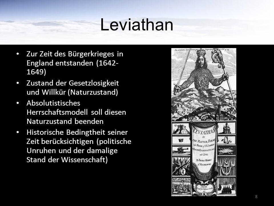 8 Leviathan Zur Zeit des Bürgerkrieges in England entstanden (1642- 1649) Zustand der Gesetzlosigkeit und Willkür (Naturzustand) Absolutistisches Herrschaftsmodell soll diesen Naturzustand beenden Historische Bedingtheit seiner Zeit berücksichtigen (politische Unruhen und der damalige Stand der Wissenschaft)