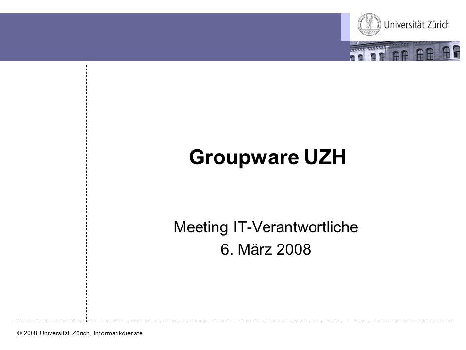 © 2008 Universität Zürich, Informatikdienste Meeting IT-Verantwortliche 6. März 2008 Groupware UZH