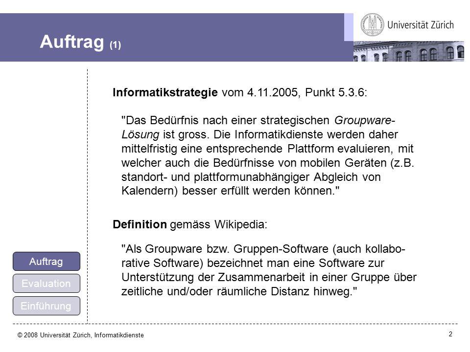 2 © 2008 Universität Zürich, Informatikdienste Auftrag (1) Einführung Evaluation Auftrag Informatikstrategie vom 4.11.2005, Punkt 5.3.6: Das Bedürfnis nach einer strategischen Groupware- Lösung ist gross.