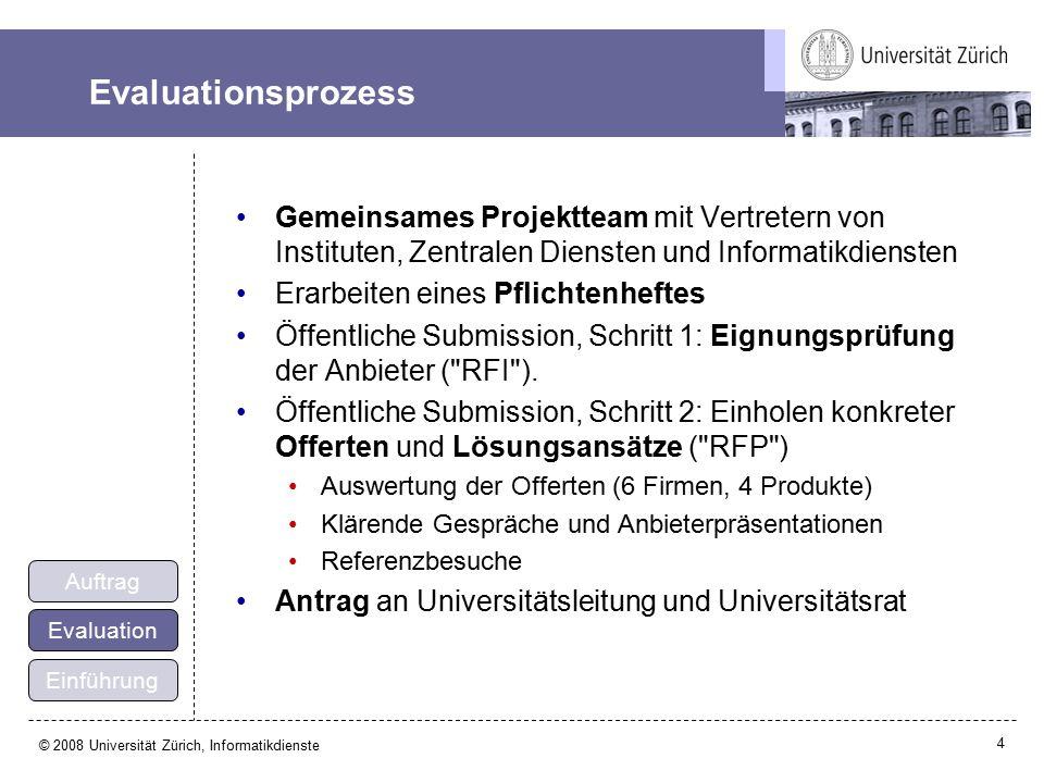 4 © 2008 Universität Zürich, Informatikdienste Evaluationsprozess Gemeinsames Projektteam mit Vertretern von Instituten, Zentralen Diensten und Informatikdiensten Erarbeiten eines Pflichtenheftes Öffentliche Submission, Schritt 1: Eignungsprüfung der Anbieter ( RFI ).