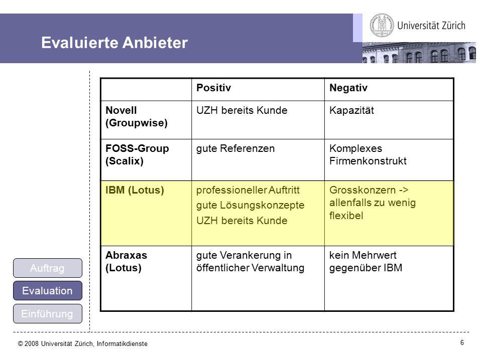 6 © 2008 Universität Zürich, Informatikdienste Evaluierte Anbieter PositivNegativ Novell (Groupwise) UZH bereits KundeKapazität FOSS-Group (Scalix) gute ReferenzenKomplexes Firmenkonstrukt IBM (Lotus)professioneller Auftritt gute Lösungskonzepte UZH bereits Kunde Grosskonzern -> allenfalls zu wenig flexibel Abraxas (Lotus) gute Verankerung in öffentlicher Verwaltung kein Mehrwert gegenüber IBM Einführung Evaluation Auftrag