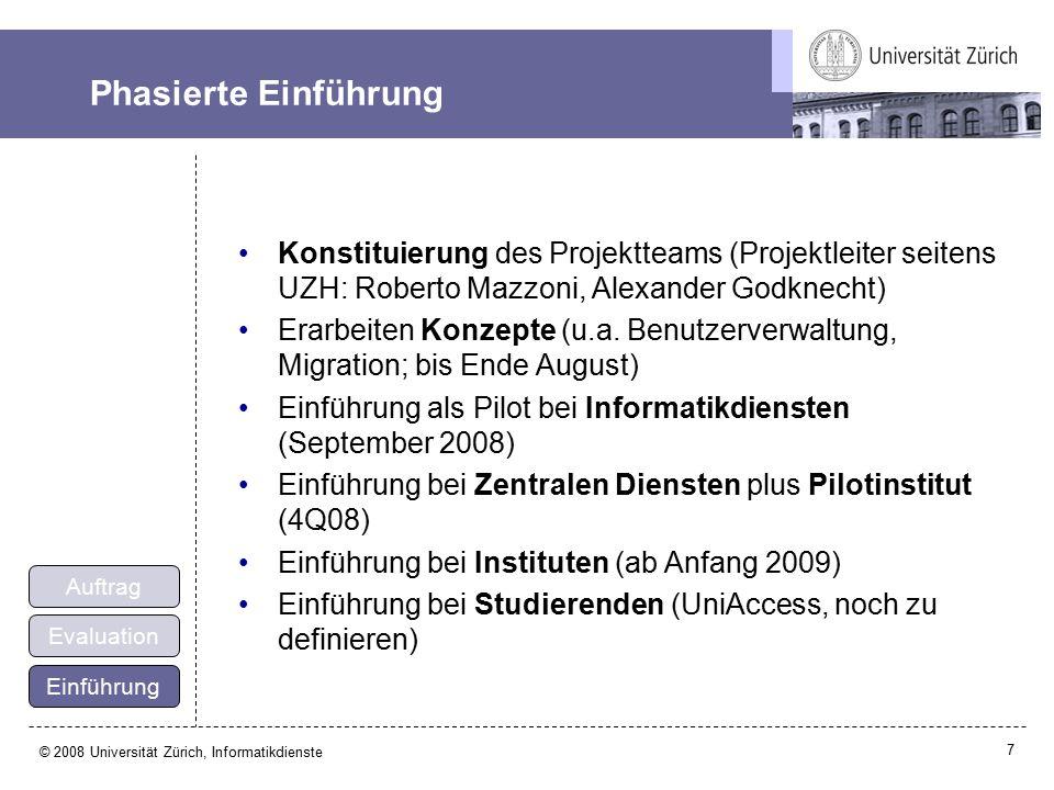 7 © 2008 Universität Zürich, Informatikdienste Phasierte Einführung Konstituierung des Projektteams (Projektleiter seitens UZH: Roberto Mazzoni, Alexander Godknecht) Erarbeiten Konzepte (u.a.