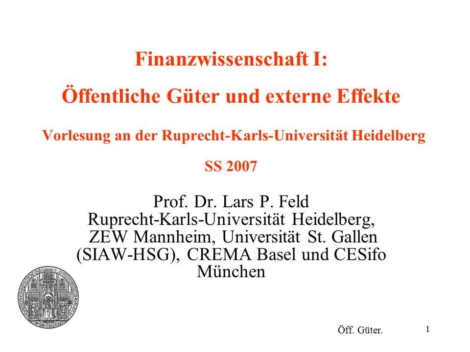 1 Finanzwissenschaft I: Öffentliche Güter und externe Effekte Vorlesung an der Ruprecht-Karls-Universität Heidelberg SS 2007 Prof. Dr. Lars P. Feld Ru
