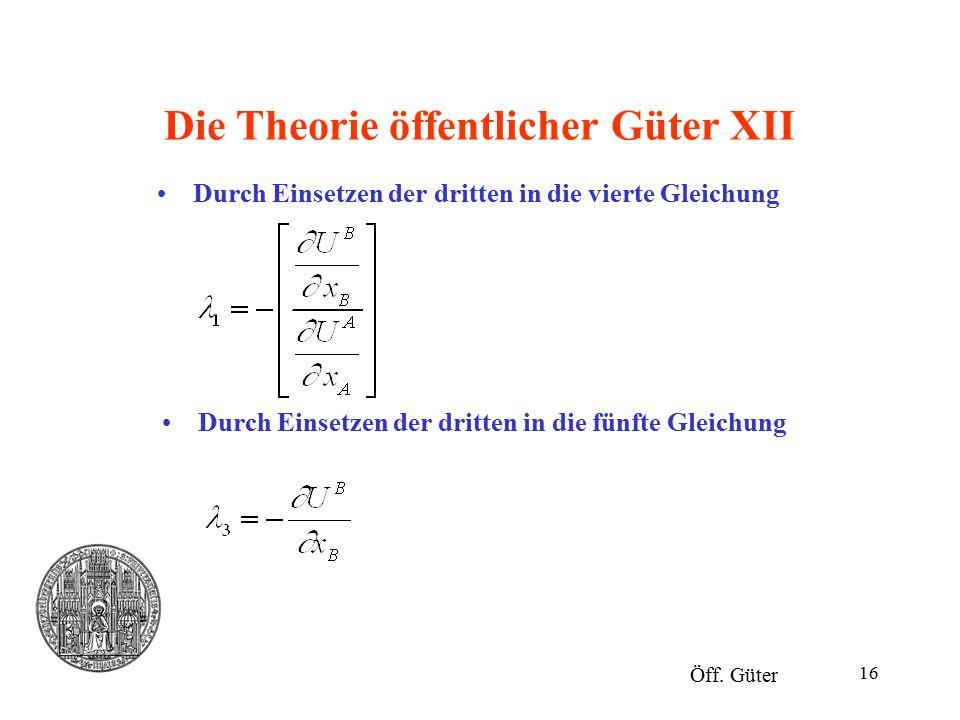 16 Die Theorie öffentlicher Güter XII Durch Einsetzen der dritten in die vierte Gleichung Öff. Güter Durch Einsetzen der dritten in die fünfte Gleichu