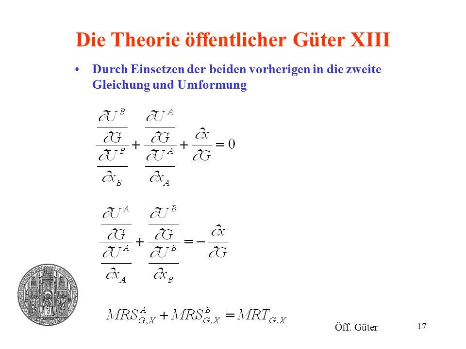 17 Die Theorie öffentlicher Güter XIII Öff. Güter Durch Einsetzen der beiden vorherigen in die zweite Gleichung und Umformung
