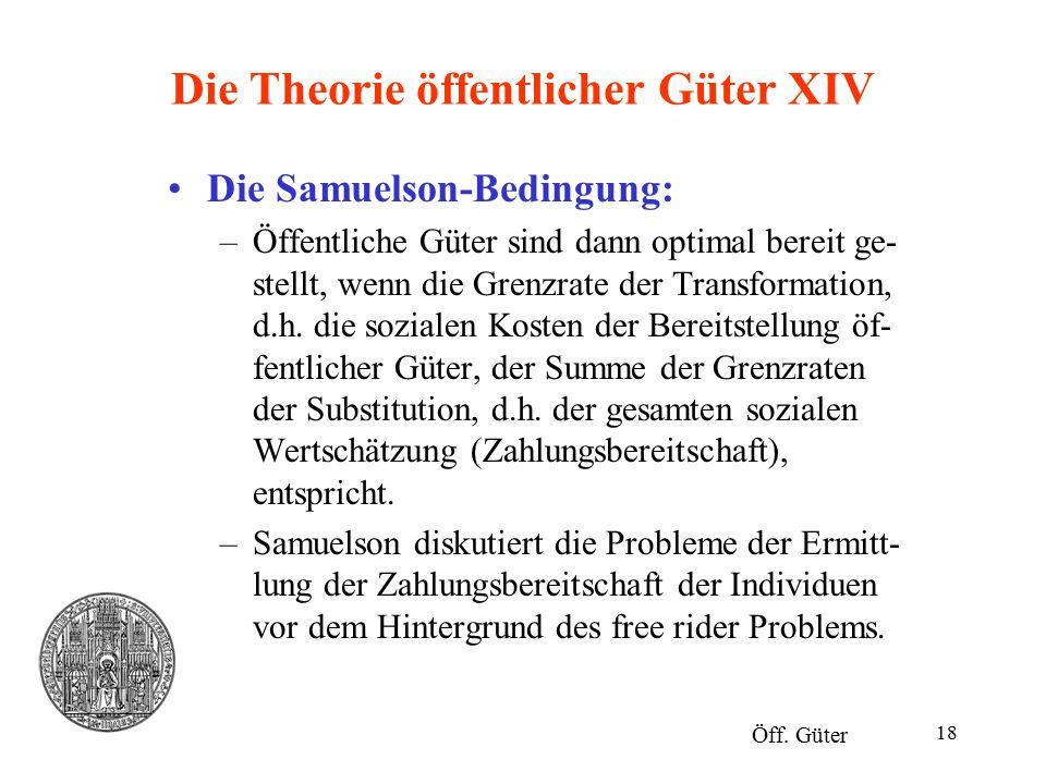 18 Die Theorie öffentlicher Güter XIV Die Samuelson-Bedingung: –Öffentliche Güter sind dann optimal bereit ge- stellt, wenn die Grenzrate der Transfor