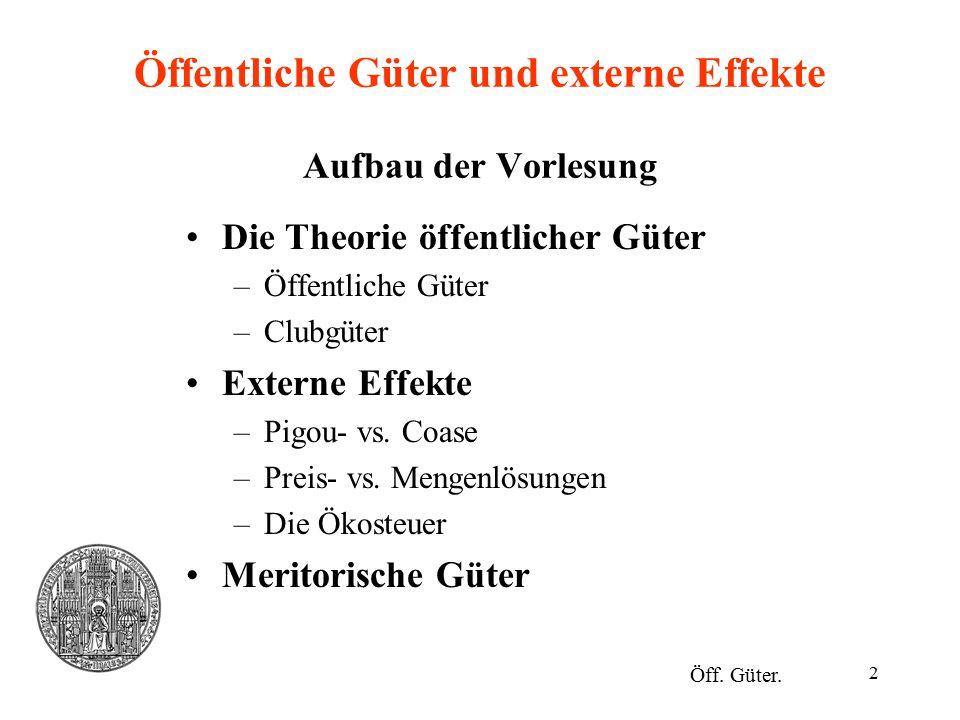 2 Öffentliche Güter und externe Effekte Aufbau der Vorlesung Die Theorie öffentlicher Güter –Öffentliche Güter –Clubgüter Externe Effekte –Pigou- vs.