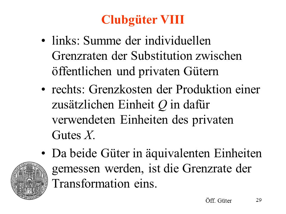 29 Clubgüter VIII links: Summe der individuellen Grenzraten der Substitution zwischen öffentlichen und privaten Gütern rechts: Grenzkosten der Produkt