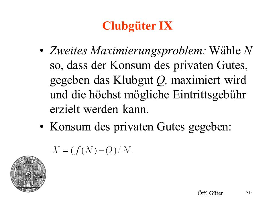 30 Clubgüter IX Zweites Maximierungsproblem: Wähle N so, dass der Konsum des privaten Gutes, gegeben das Klubgut Q, maximiert wird und die höchst mögl