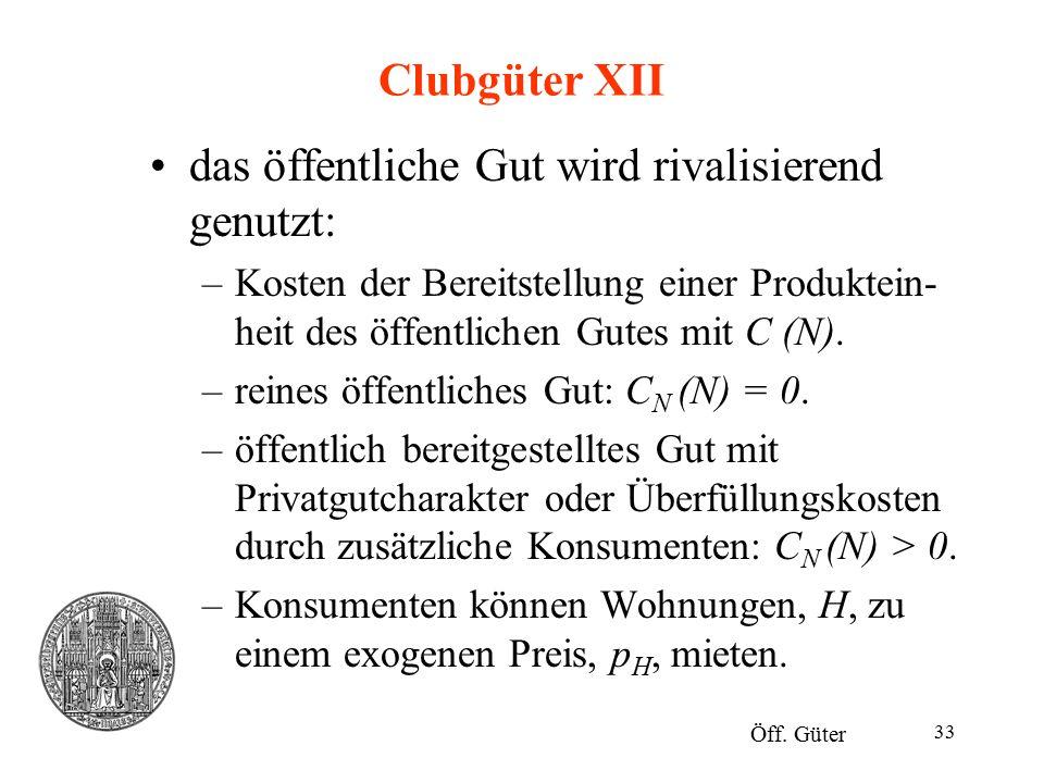 33 Clubgüter XII das öffentliche Gut wird rivalisierend genutzt: –Kosten der Bereitstellung einer Produktein- heit des öffentlichen Gutes mit C (N). –