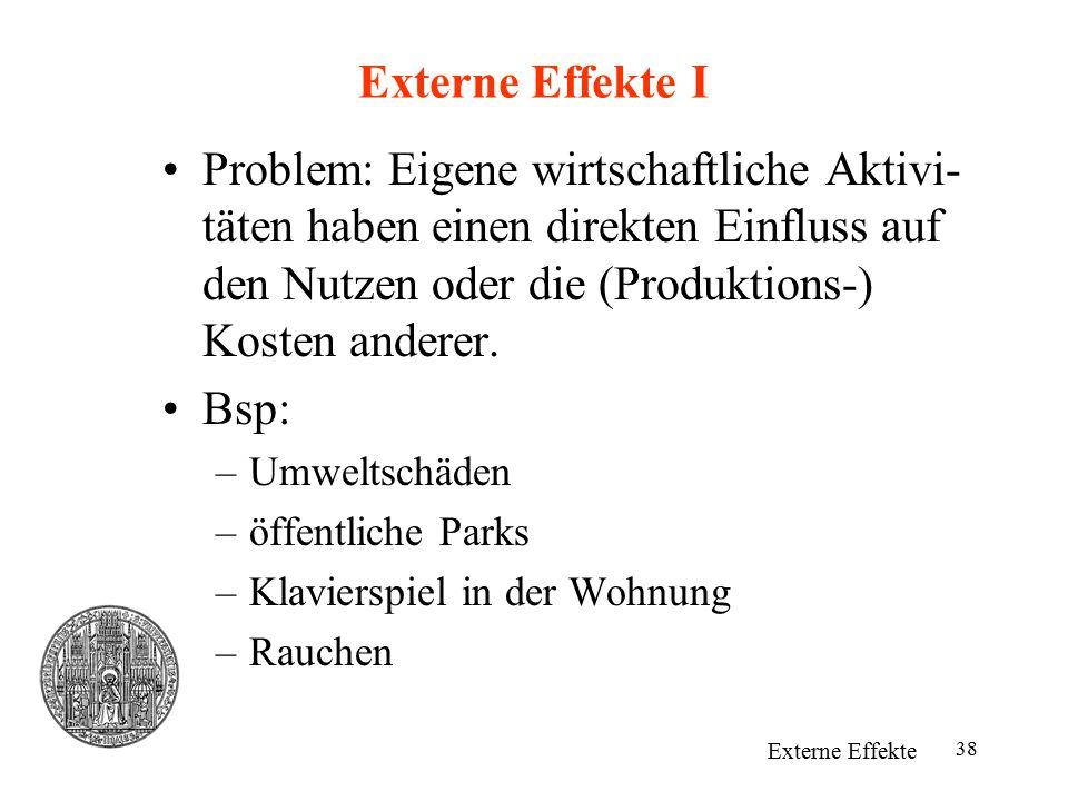 38 Externe Effekte I Problem: Eigene wirtschaftliche Aktivi- täten haben einen direkten Einfluss auf den Nutzen oder die (Produktions-) Kosten anderer