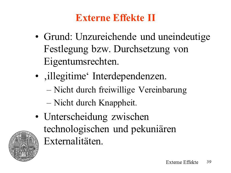 39 Externe Effekte II Grund: Unzureichende und uneindeutige Festlegung bzw. Durchsetzung von Eigentumsrechten. 'illegitime' Interdependenzen. –Nicht d