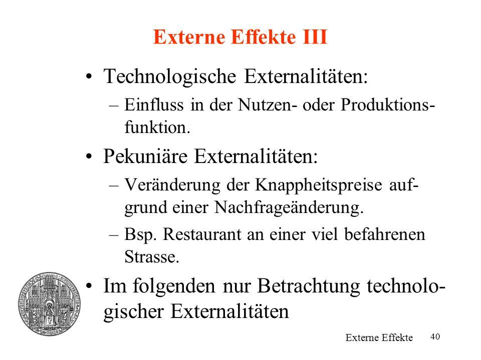 40 Externe Effekte III Technologische Externalitäten: –Einfluss in der Nutzen- oder Produktions- funktion. Pekuniäre Externalitäten: –Veränderung der