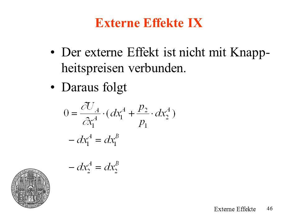 46 Externe Effekte IX Der externe Effekt ist nicht mit Knapp- heitspreisen verbunden. Daraus folgt Externe Effekte